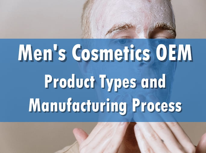 Men's Cosmetics OEM: Product Types and Manufacturing Process