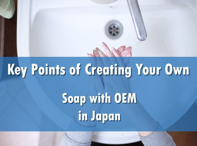 Key Points of Creating Your Own Soap with OEM in Japan